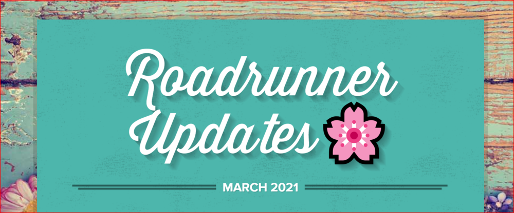 March 2021  Newsletter:  Roadrunner Updates